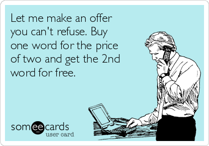 Let me make an offer you can't refuse. Buy one word for the price of two and get the 2nd word for free.