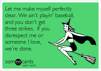 Let me make myself perfectly clear. We ain't playin' baseball, and you don't get three strikes.  If you disrespect me or someone I love,  we're done.