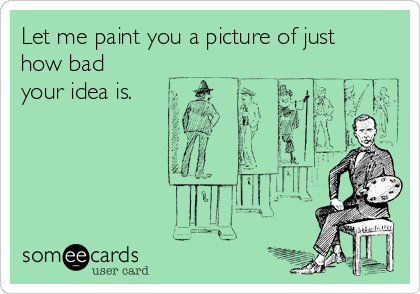 Let me paint you a picture of just how bad your idea is.