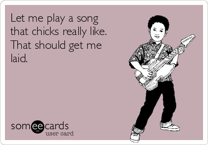 Let me play a song that chicks really like. That should get me laid.