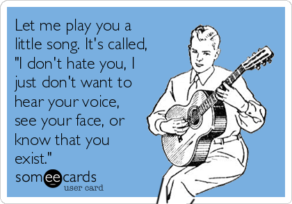 "Let me play you a little song. It's called, ""I don't hate you, I just don't want to hear your voice, see your face, or know that you exist."""