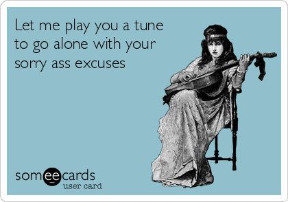 Let me play you a tune to go alone with your sorry ass excuses