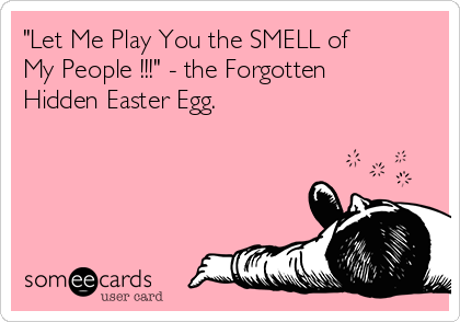 """Let Me Play You the SMELL of My People !!!"" - the Forgotten Hidden Easter Egg."
