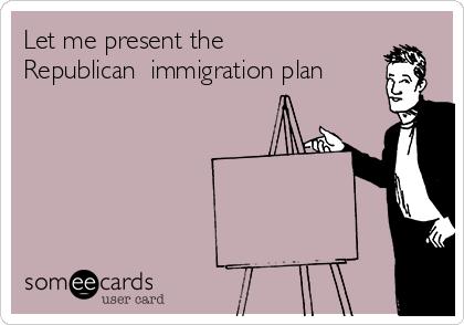 Let me present the Republican  immigration plan