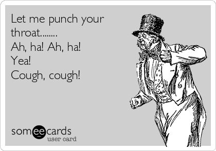 Let me punch your  throat........ Ah, ha! Ah, ha! Yea! Cough, cough!
