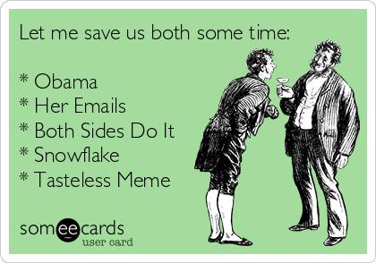 Let me save us both some time:  * Obama * Her Emails * Both Sides Do It * Snowflake * Tasteless Meme