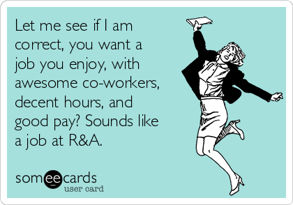 Let me see if I am correct, you want a job you enjoy, with  awesome co-workers, decent hours, and good pay? Sounds like a job at R&A.