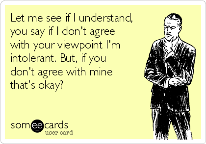 Let me see if I understand, you say if I don't agree with your viewpoint I'm intolerant. But, if you don't agree with mine that's okay?