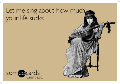 Let me sing about how much your life sucks.