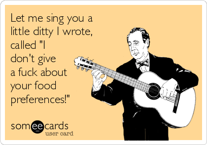 "Let me sing you a little ditty I wrote, called ""I don't give a fuck about your food preferences!"""