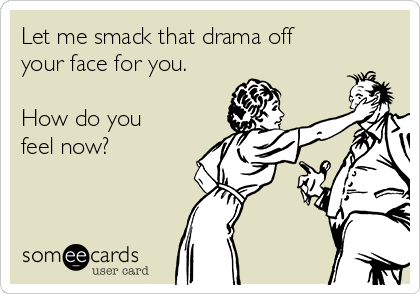 Let me smack that drama off your face for you.  How do you feel now?
