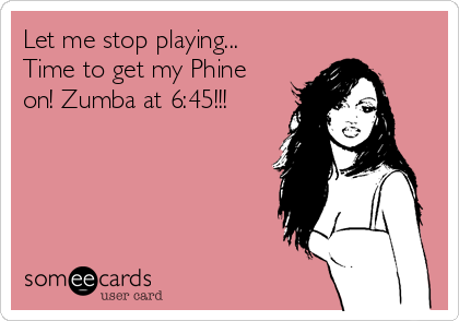 Let me stop playing... Time to get my Phine on! Zumba at 6:45!!!
