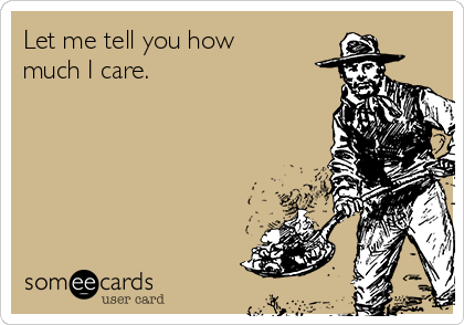 Let me tell you how much I care.