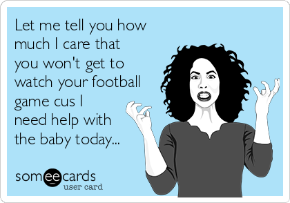 Let me tell you how much I care that you won't get to watch your football game cus I need help with the baby today...