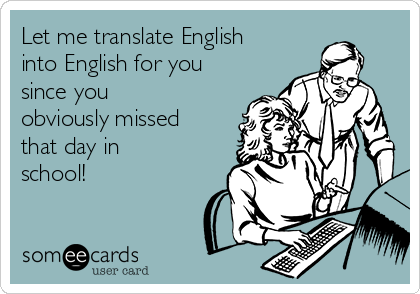 Let me translate English into English for you since you obviously missed that day in school!