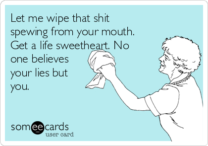 Let me wipe that shit spewing from your mouth. Get a life sweetheart. No one believes your lies but you.