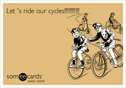 Let 's ride our cycles!!!!!!!!!!!!