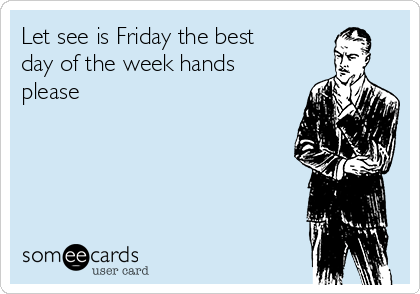 Let see is Friday the best day of the week hands please