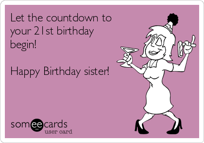 Let the countdown to your 21st birthday begin!  Happy Birthday sister!
