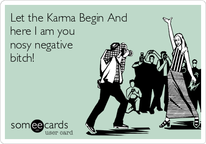 Let the Karma Begin And  here I am you nosy negative bitch!