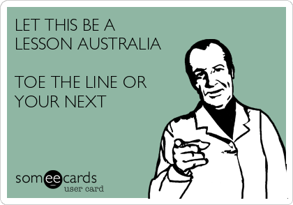 LET THIS BE A LESSON AUSTRALIA  TOE THE LINE OR YOUR NEXT