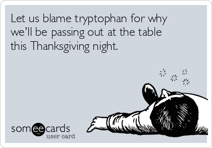 Let us blame tryptophan for why we'll be passing out at the table this Thanksgiving night.