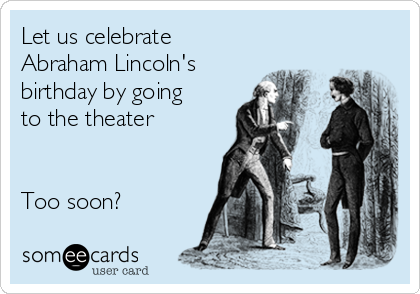 Let us celebrate Abraham Lincoln's birthday by going to the theater   Too soon?
