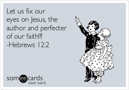 Let us fix our  eyes on Jesus, the author and perfecter of our faith!!! -Hebrews 12:2