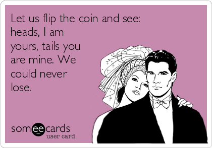 Let us flip the coin and see: heads, I am yours, tails you are mine. We could never lose.