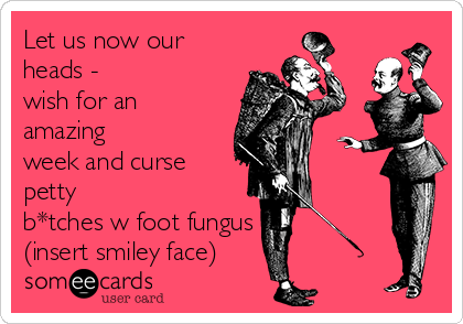 Let us now our heads - wish for an amazing week and curse petty b*tches w foot fungus (insert smiley face)