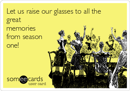 Let us raise our glasses to all the great memories from season one!