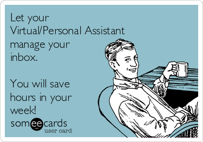 Let your  Virtual/Personal Assistant manage your inbox.    You will save hours in your week!