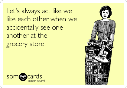 Let's always act like we like each other when we accidentally see one  another at the  grocery store.