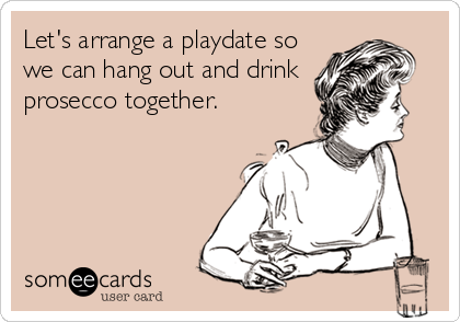 Let's arrange a playdate so we can hang out and drink prosecco together.