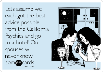 Lets assume we each got the best advice possible from the California Psychics and go to a hotel! Our spouses will never know...