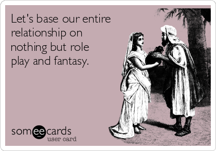 Let's base our entire relationship on nothing but role play and fantasy.