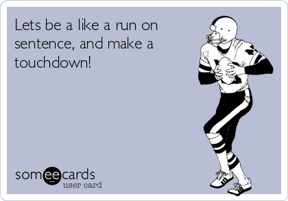 Lets be a like a run on sentence, and make a touchdown!