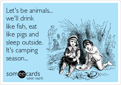 Let's be animals... we'll drink like fish, eat like pigs and sleep outside.  It's camping season...