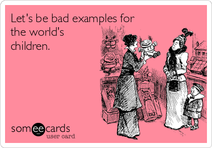 Let's be bad examples for the world's children.