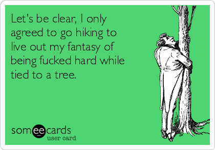 Let's be clear, I only agreed to go hiking to live out my fantasy of being fucked hard while tied to a tree.