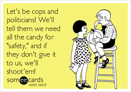 """Let's be cops and politicians! We'll tell them we need all the candy for """"safety,"""" and if they don't give it to us, we'll shoot'em!"""