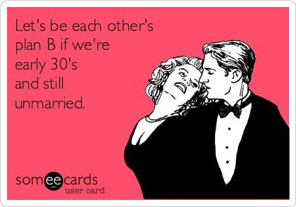 Let's be each other's plan B if we're early 30's and still unmarried.