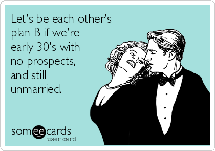 Let's be each other's plan B if we're early 30's with no prospects, and still unmarried.