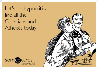 Let's be hypocritical like all the Christians and Atheists today.