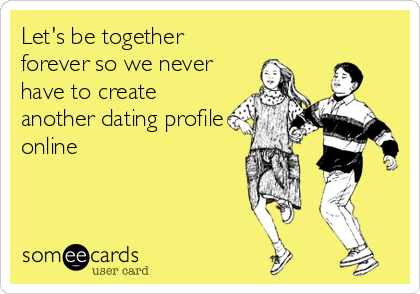 Let's be together forever so we never have to create another dating profile online