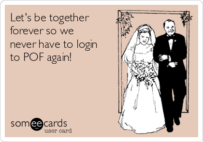 Let's be together forever so we never have to login to POF again