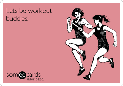 Lets be workout  buddies.