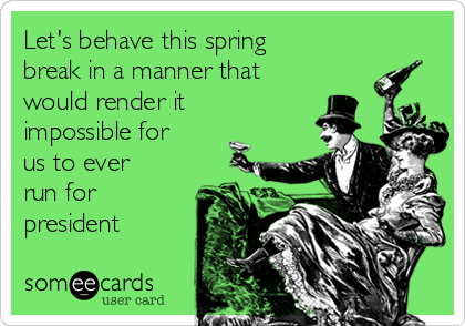Let's behave this spring break in a manner that would render it impossible for us to ever run for president