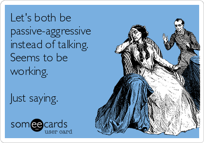 Let's both be passive-aggressive instead of talking. Seems to be working.  Just saying.