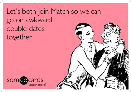 Let's both join Match so we can go on awkward double dates together.